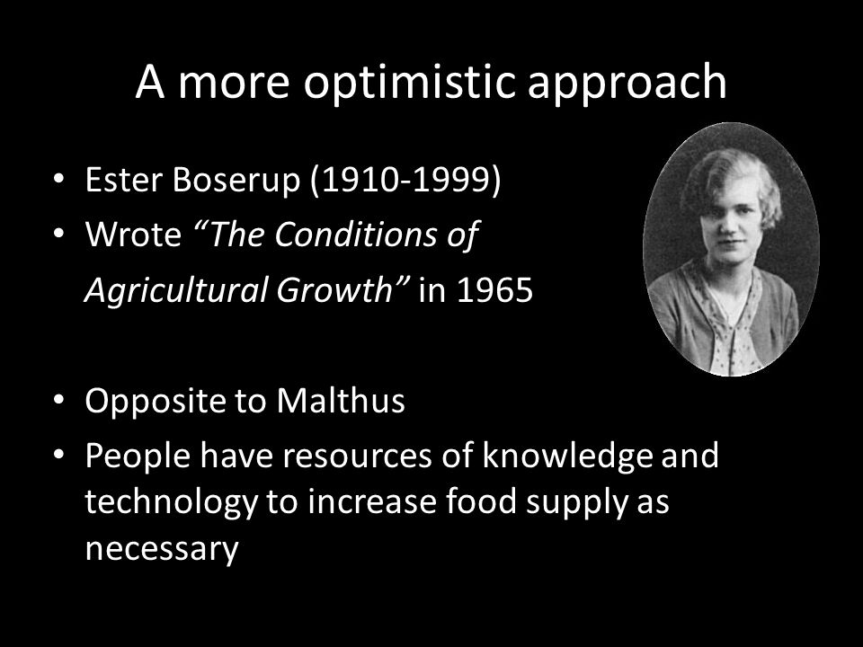 A more optimistic approach Ester Boserup (1910-1999) Wrote The Conditions of Agricultural Growth in 1965 Opposite to Malthus People have resources of knowledge and technology to increase food supply as necessary