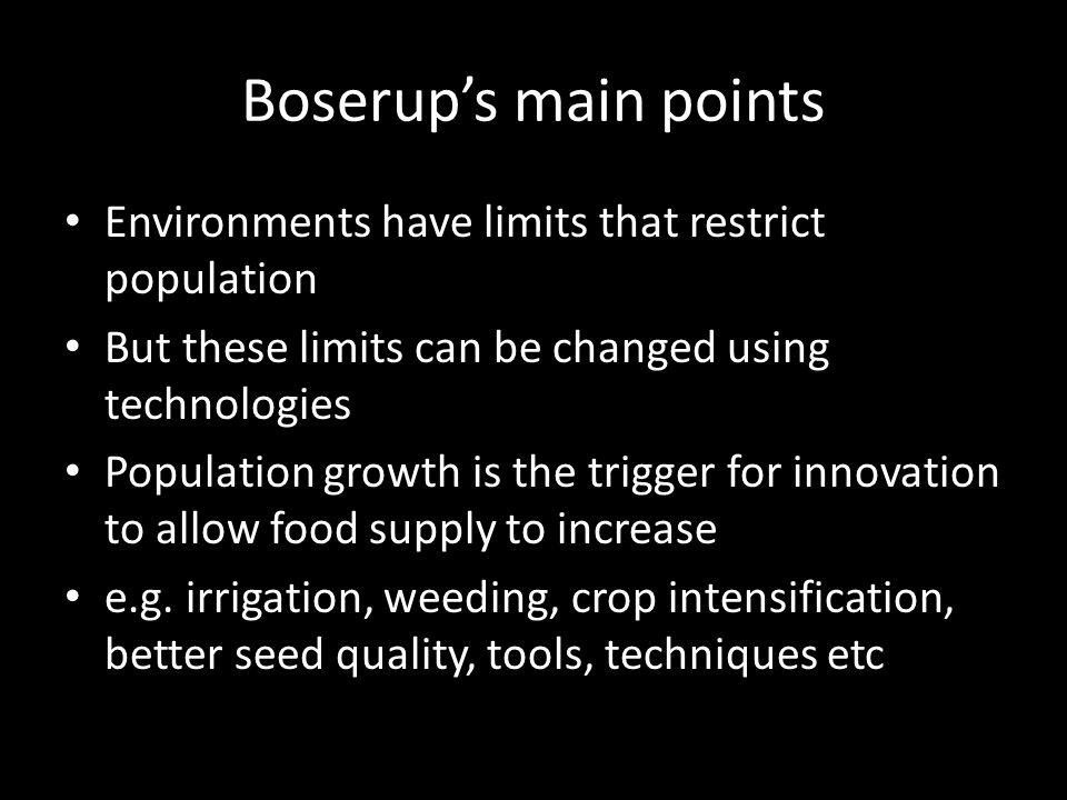 Boserups main points Environments have limits that restrict population But these limits can be changed using technologies Population growth is the trigger for innovation to allow food supply to increase e.g.