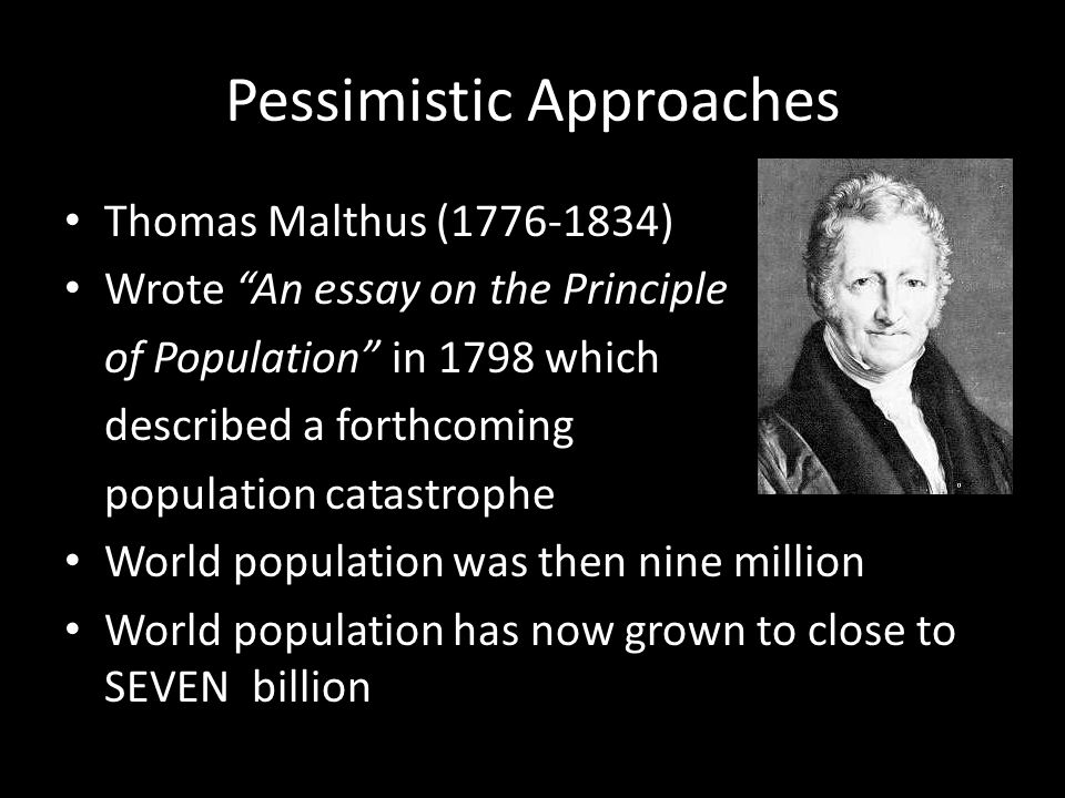 Pessimistic Approaches Thomas Malthus (1776-1834) Wrote An essay on the Principle of Population in 1798 which described a forthcoming population catastrophe World population was then nine million World population has now grown to close to SEVEN billion