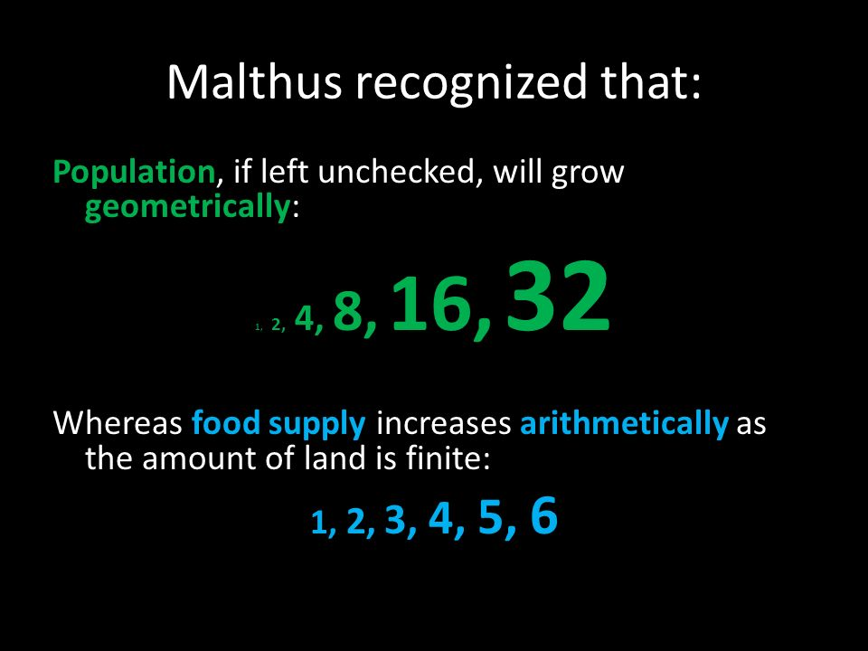 Malthus recognized that: Population, if left unchecked, will grow geometrically: 1, 2, 4, 8, 16, 32 Whereas food supply increases arithmetically as the amount of land is finite: 1, 2, 3, 4, 5, 6