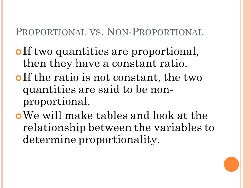 P ROPORTIONAL VS. N ON -P ROPORTIONAL If two quantities are proportional, then they have a constant ratio. If the ratio is not constant, the two quant