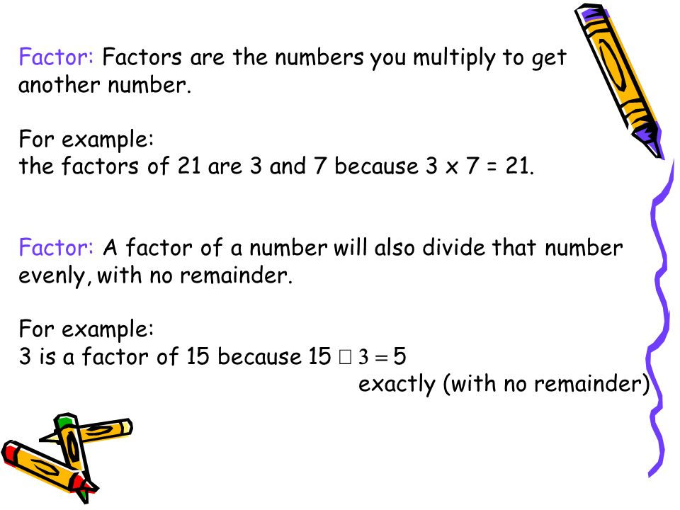 Factor: Factors are the numbers you multiply to get another number. For example: the factors of 21 are 3 and 7 because 3 x 7 = 21. Factor: A factor of