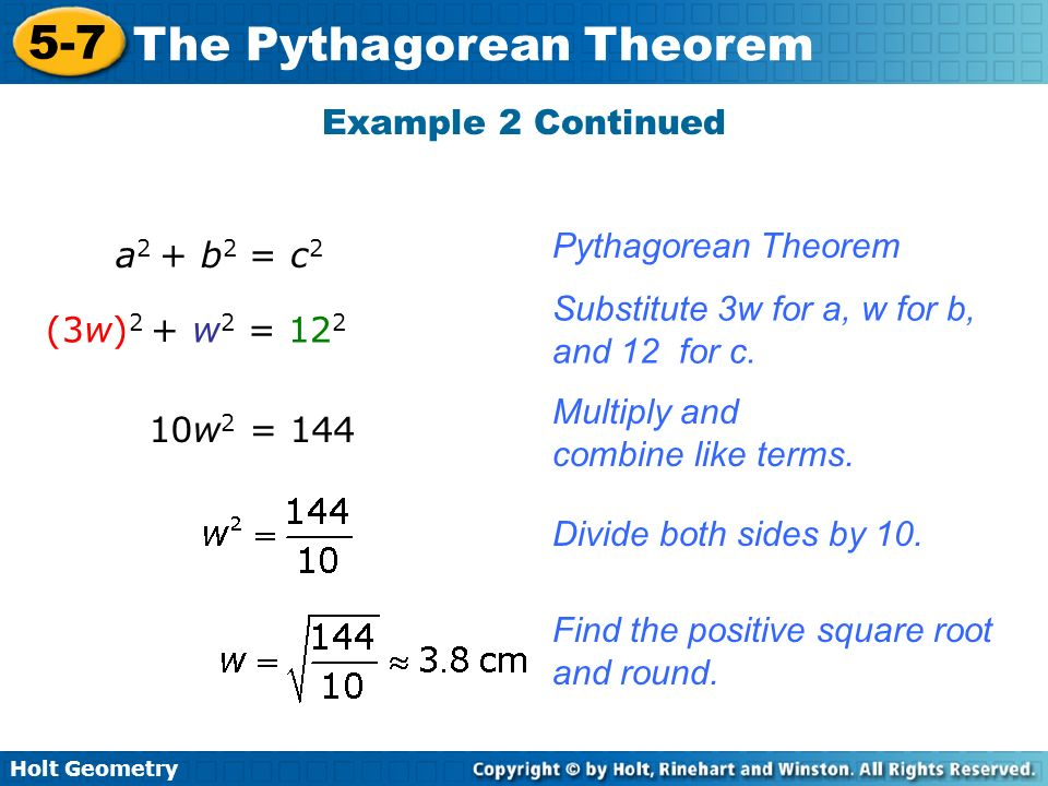 Holt Geometry 5-7 The Pythagorean Theorem Example 2 Continued a 2 + b 2 = c 2 Pythagorean Theorem (3w) 2 + w 2 = 12 2 Substitute 3w for a, w for b, an