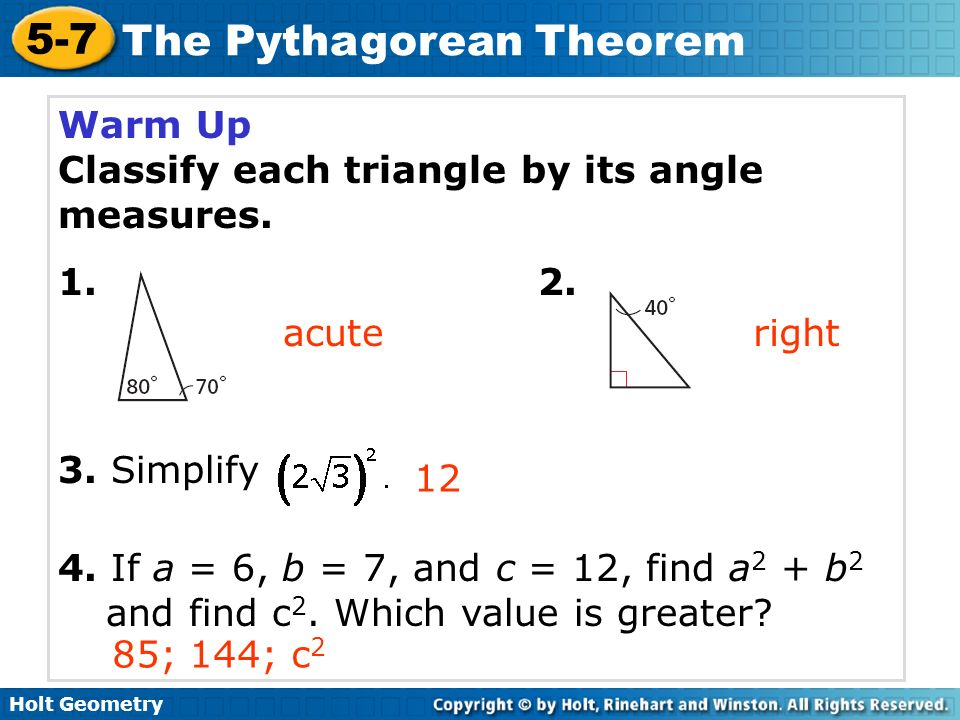 Holt Geometry 5-7 The Pythagorean Theorem Warm Up Classify each triangle by its angle measures. 1. 2. 3. Simplify 4. If a = 6, b = 7, and c = 12, find