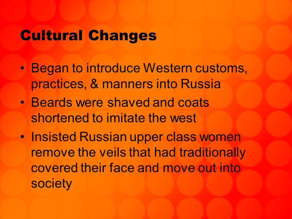 Cultural Changes Began to introduce Western customs, practices, & manners into Russia Beards were shaved and coats shortened to imitate the west Insis