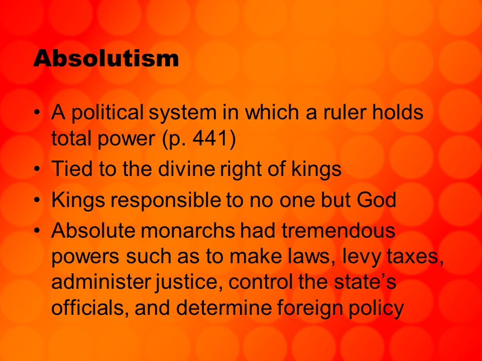 Absolutism A political system in which a ruler holds total power (p. 441) Tied to the divine right of kings Kings responsible to no one but God Absolu
