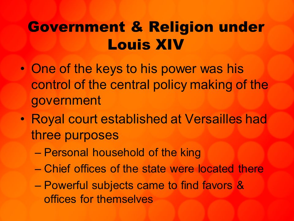 Government & Religion under Louis XIV One of the keys to his power was his control of the central policy making of the government Royal court establis