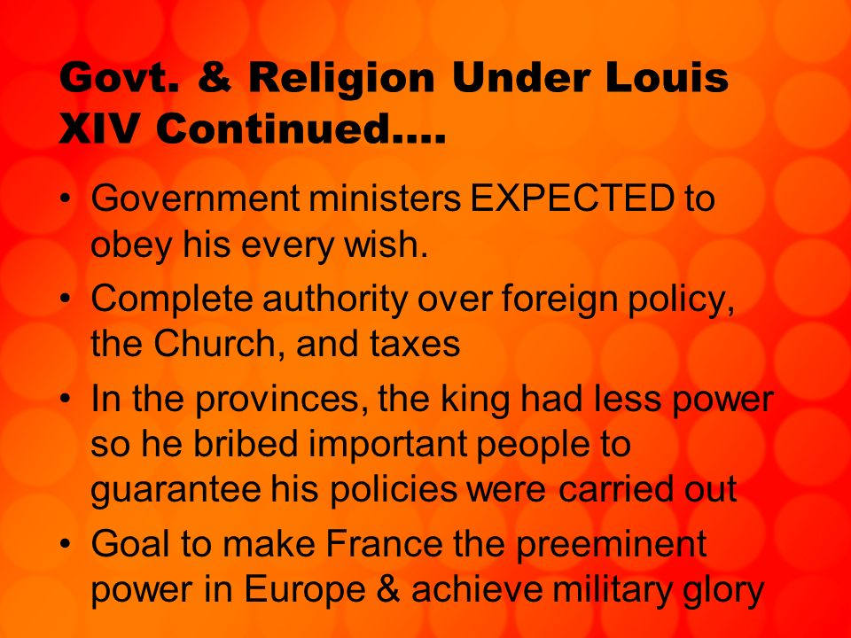 Govt. & Religion Under Louis XIV Continued…. Government ministers EXPECTED to obey his every wish. Complete authority over foreign policy, the Church,