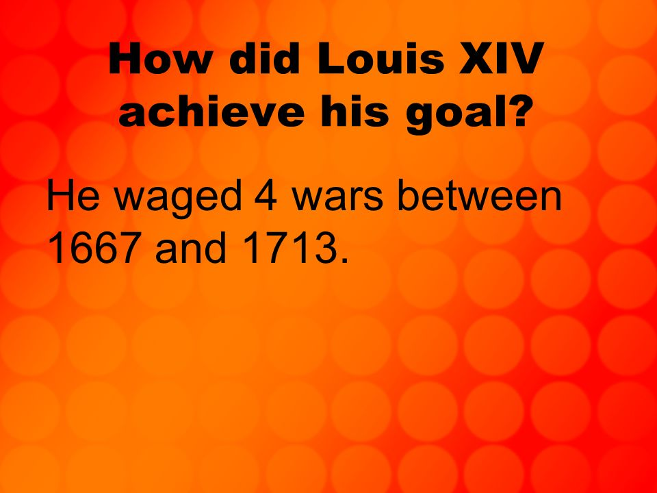 How did Louis XIV achieve his goal? He waged 4 wars between 1667 and 1713.