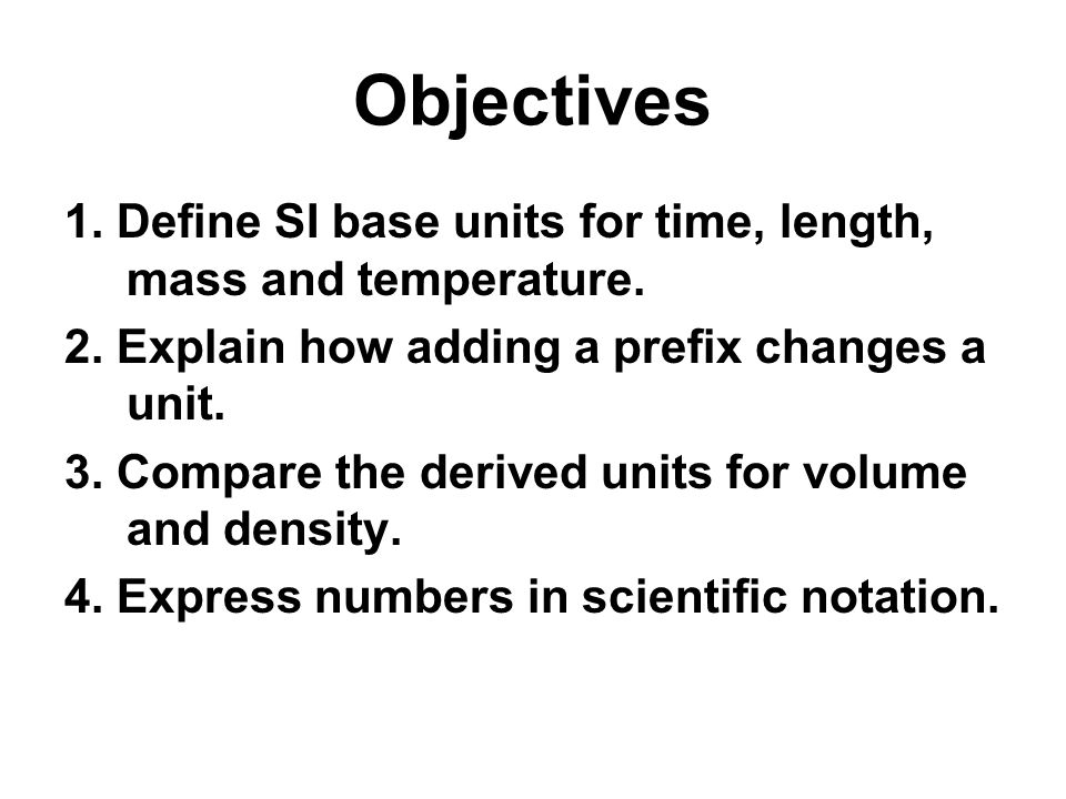 Objectives 1. Define SI base units for time, length, mass and temperature. 2. Explain how adding a prefix changes a unit. 3. Compare the derived units