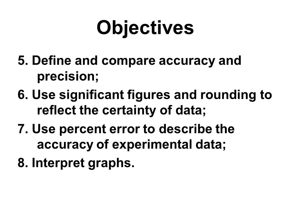 Objectives 5. Define and compare accuracy and precision; 6. Use significant figures and rounding to reflect the certainty of data; 7. Use percent erro
