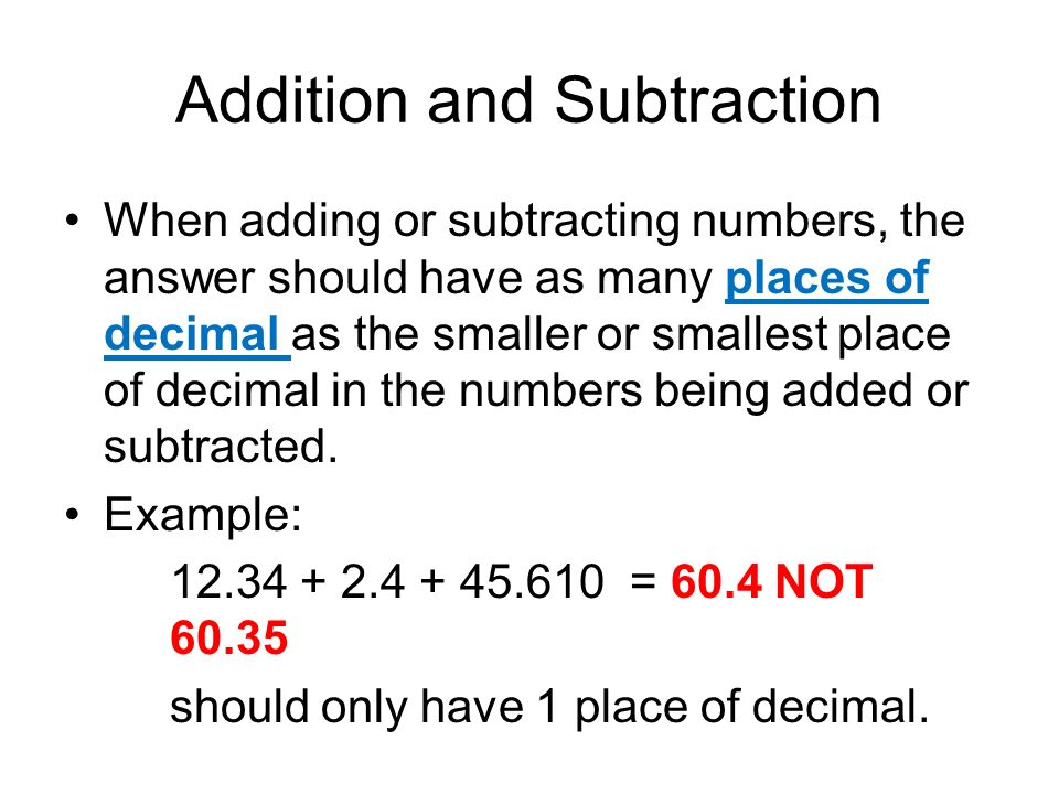 Addition and Subtraction When adding or subtracting numbers, the answer should have as many places of decimal as the smaller or smallest place of deci