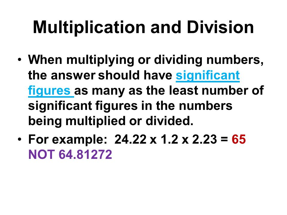 Multiplication and Division When multiplying or dividing numbers, the answer should have significant figures as many as the least number of significan