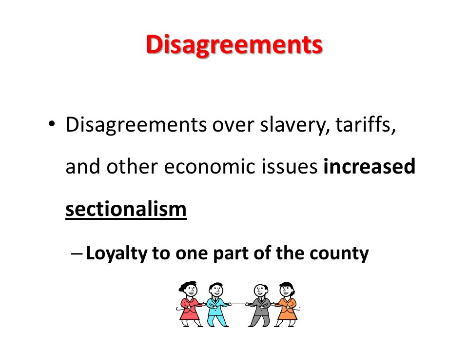 Disagreements Disagreements over slavery, tariffs, and other economic issues increased sectionalism – Loyalty to one part of the county