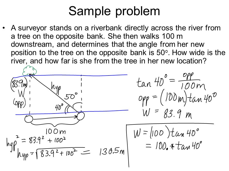 Sample problem A surveyor stands on a riverbank directly across the river from a tree on the opposite bank. She then walks 100 m downstream, and deter