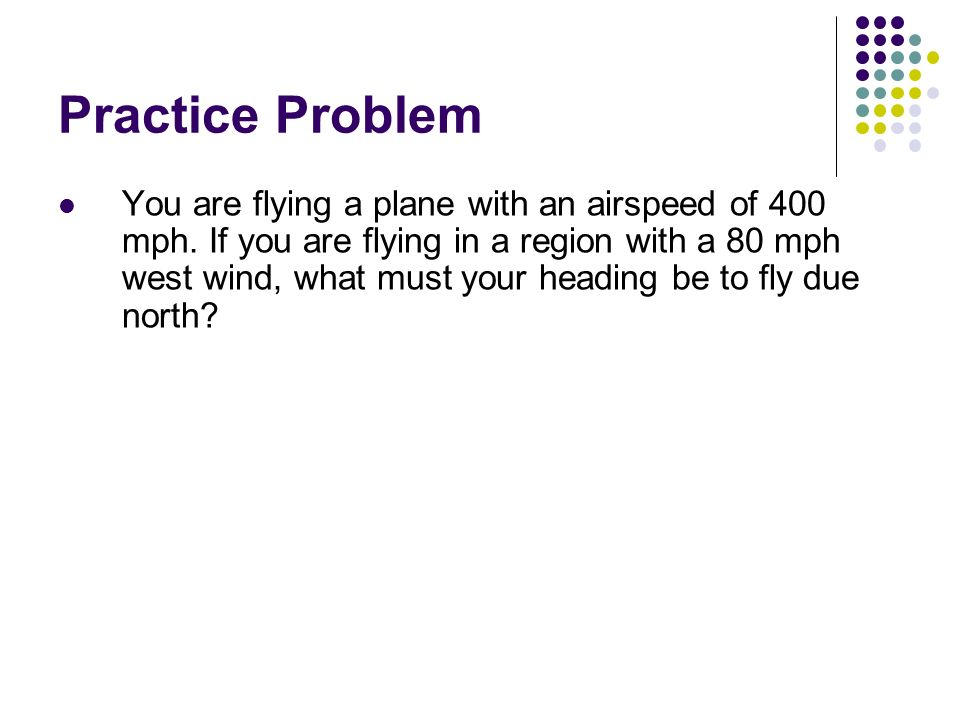 Practice Problem You are paddling a canoe in a river that is flowing at 4.0 mph east. You are capable of paddling at 5.0 mph. a) If you paddle east, w