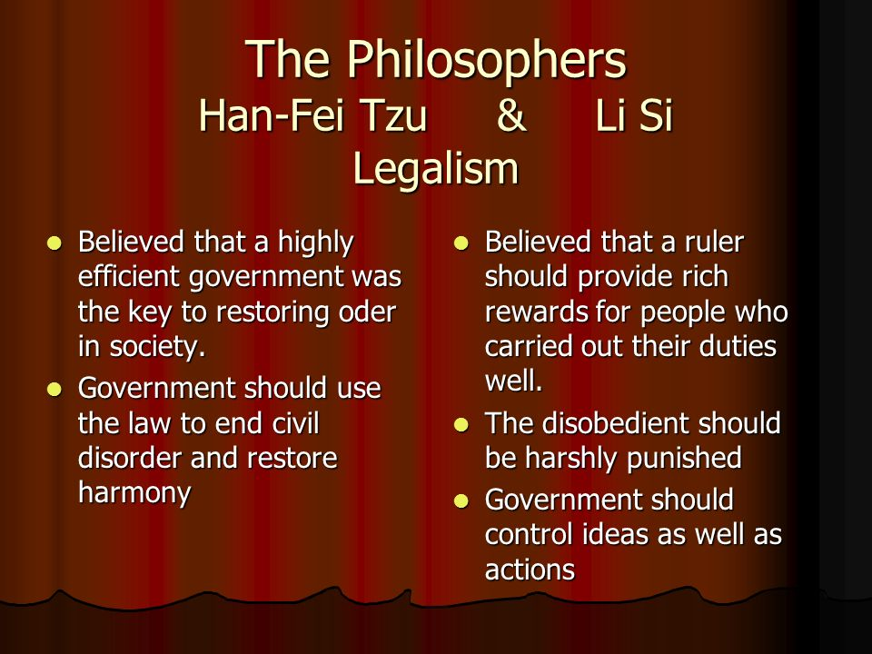 The Philosophers Han-Fei Tzu & Li Si Legalism Believed that a highly efficient government was the key to restoring oder in society.