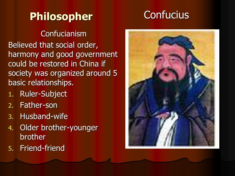 PhilosopherConfucius Confucianism Believed that social order, harmony and good government could be restored in China if society was organized around 5 basic relationships.