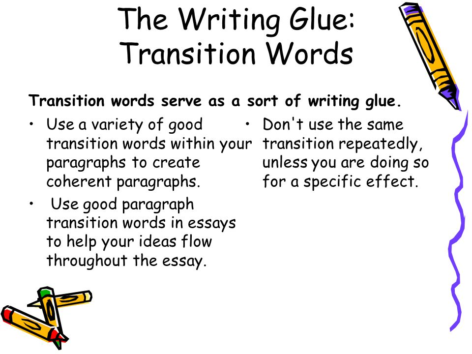 The Writing Glue: Transition Words Transition words serve as a sort of writing glue. Use a variety of good transition words within your paragraphs to