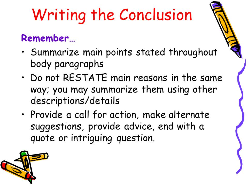 Writing the Conclusion Remember… Summarize main points stated throughout body paragraphs Do not RESTATE main reasons in the same way; you may summarize them using other descriptions/details Provide a call for action, make alternate suggestions, provide advice, end with a quote or intriguing question.