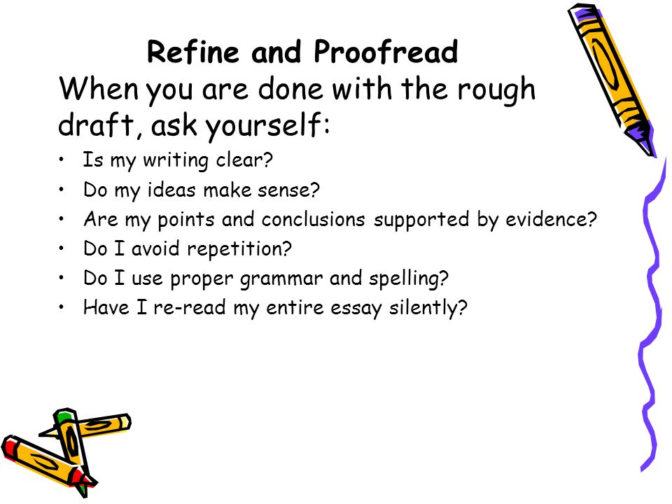 Refine and Proofread When you are done with the rough draft, ask yourself: Is my writing clear.