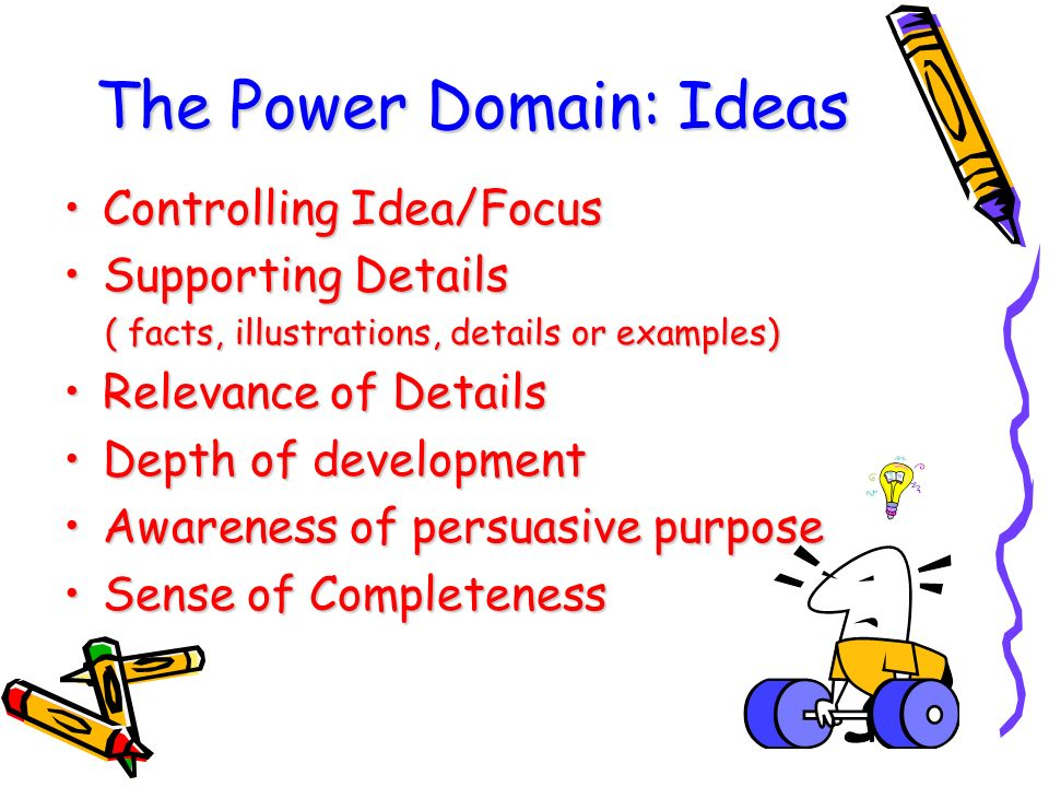The Power Domain: Ideas Controlling Idea/FocusControlling Idea/Focus Supporting DetailsSupporting Details ( facts, illustrations, details or examples) ( facts, illustrations, details or examples) Relevance of DetailsRelevance of Details Depth of developmentDepth of development Awareness of persuasive purposeAwareness of persuasive purpose Sense of CompletenessSense of Completeness