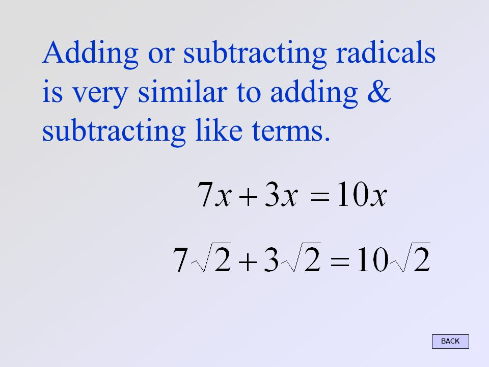 Adding or subtracting radicals is very similar to adding & subtracting like terms. BACK