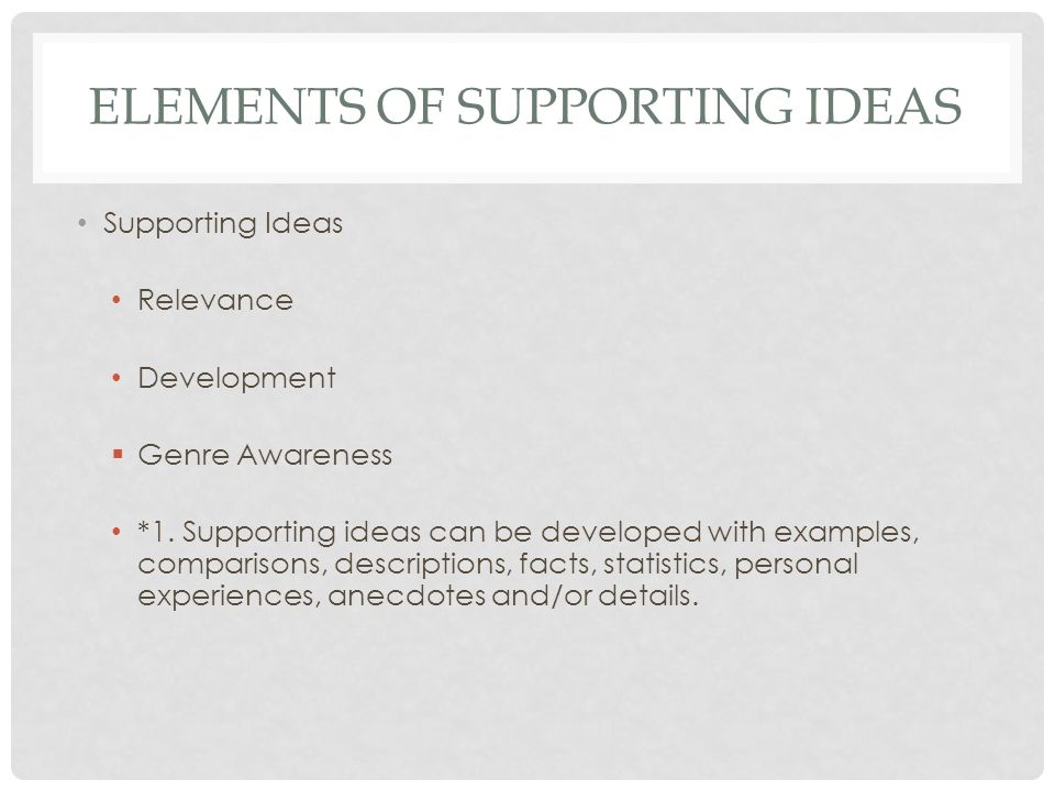 ELEMENTS OF SUPPORTING IDEAS Supporting Ideas Relevance Development Genre Awareness *1. Supporting ideas can be developed with examples, comparisons,