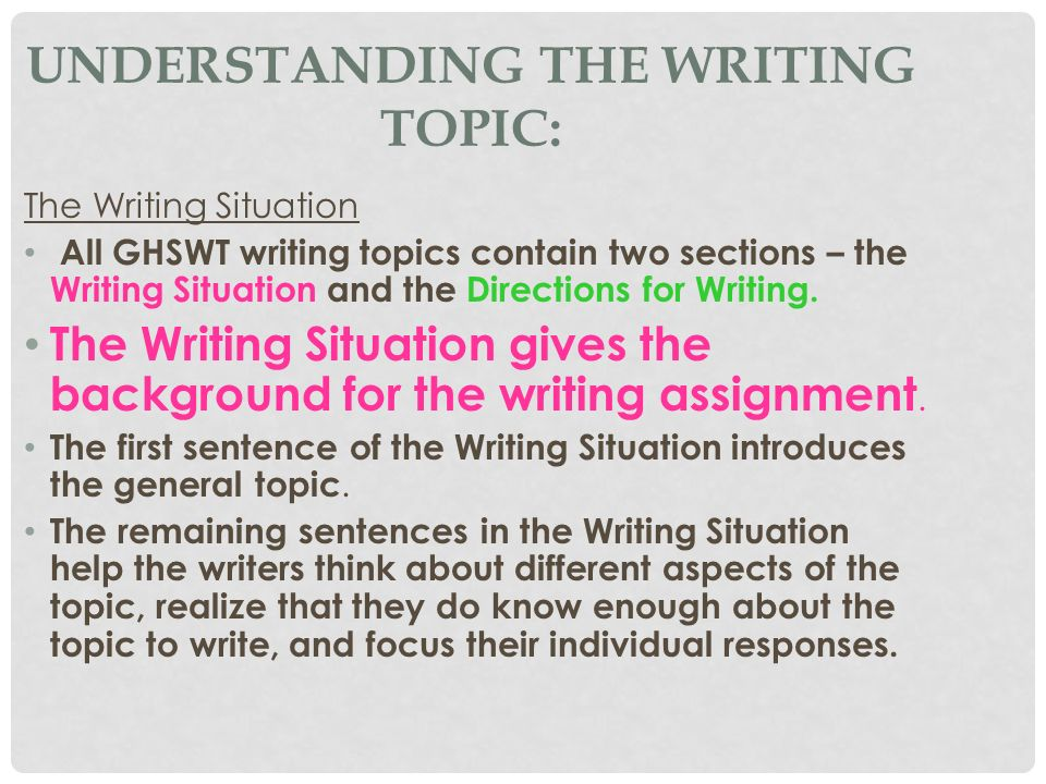 UNDERSTANDING THE WRITING TOPIC: The Writing Situation All GHSWT writing topics contain two sections – the Writing Situation and the Directions for Wr