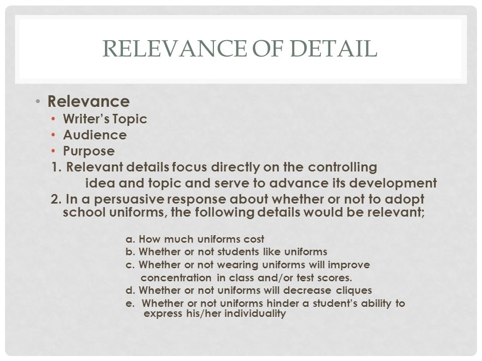 RELEVANCE OF DETAIL Relevance Writers Topic Audience Purpose 1. Relevant details focus directly on the controlling idea and topic and serve to advance