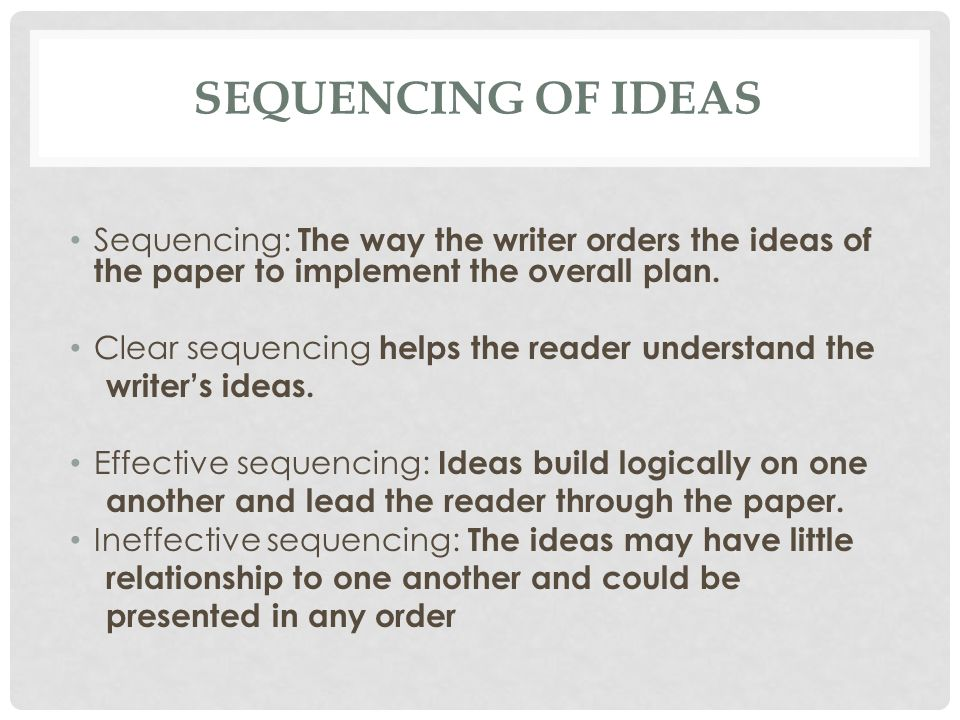 SEQUENCING OF IDEAS Sequencing: The way the writer orders the ideas of the paper to implement the overall plan. Clear sequencing helps the reader unde