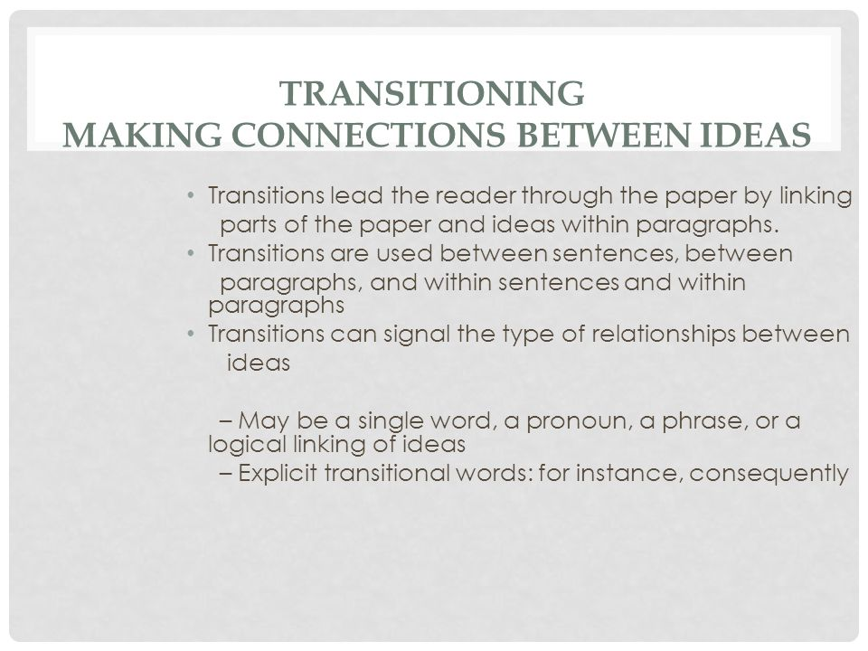 TRANSITIONING MAKING CONNECTIONS BETWEEN IDEAS Transitions lead the reader through the paper by linking parts of the paper and ideas within paragraphs