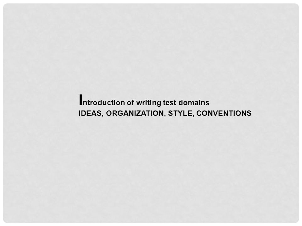 I ntroduction of writing test domains IDEAS, ORGANIZATION, STYLE, CONVENTIONS