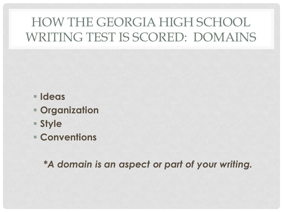 HOW THE GEORGIA HIGH SCHOOL WRITING TEST IS SCORED: DOMAINS Ideas Organization Style Conventions *A domain is an aspect or part of your writing.