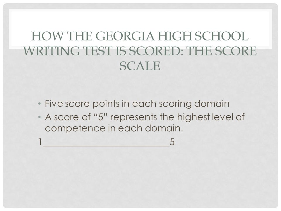 HOW THE GEORGIA HIGH SCHOOL WRITING TEST IS SCORED: THE SCORE SCALE Five score points in each scoring domain A score of 5 represents the highest level
