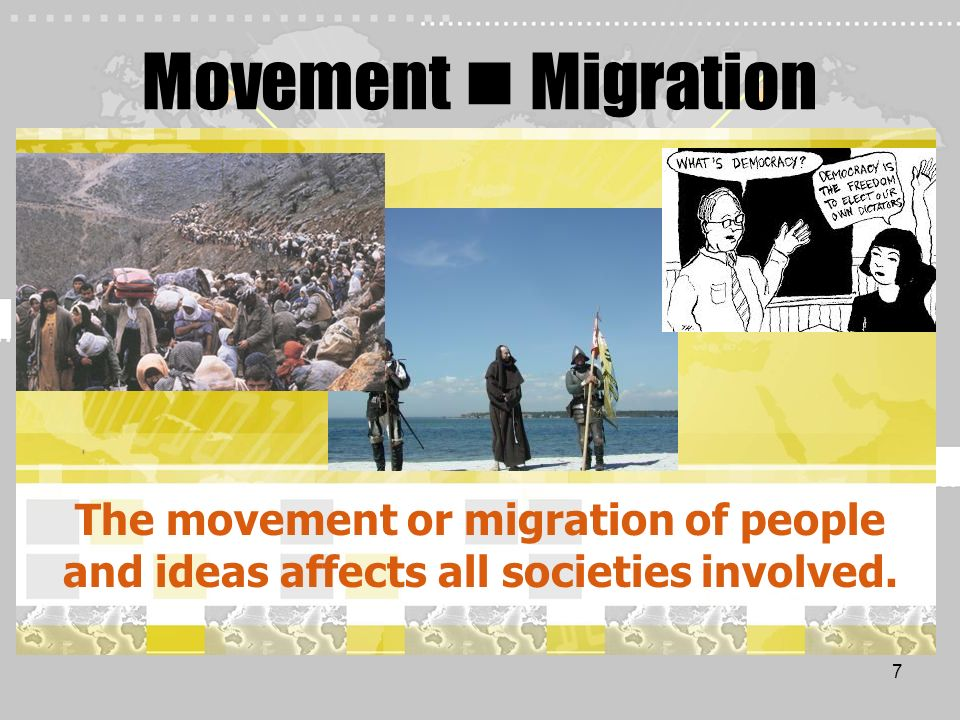 7 Movement Migration The movement or migration of people and ideas affects all societies involved.