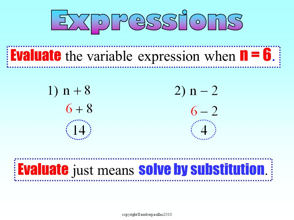 copyright©amberpasillas2010 Evaluate the variable expression when n = 6. 1)2) Evaluate just means solve by substitution.