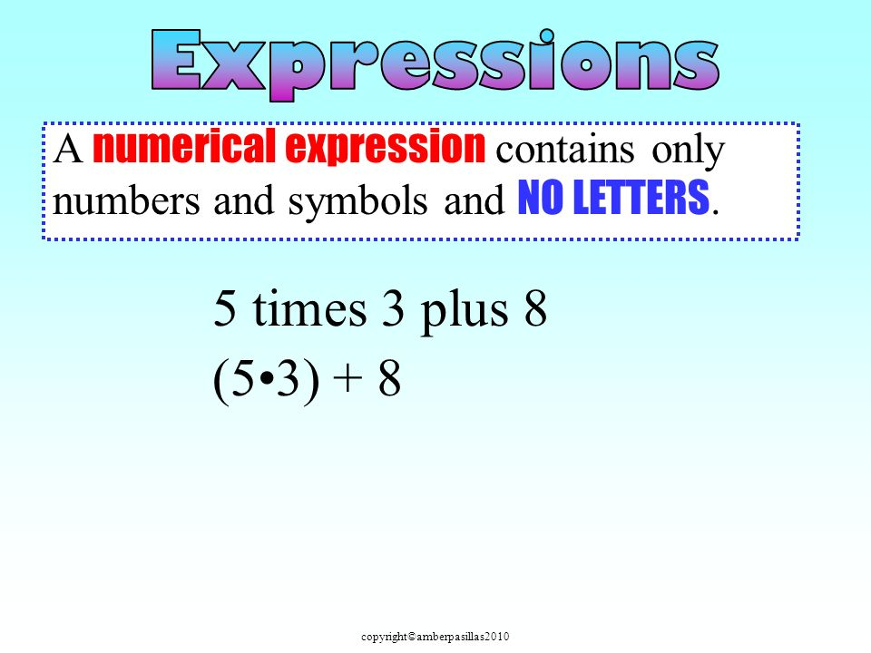 copyright©amberpasillas2010 An algebraic expression contains only numbers, symbols, and variables.