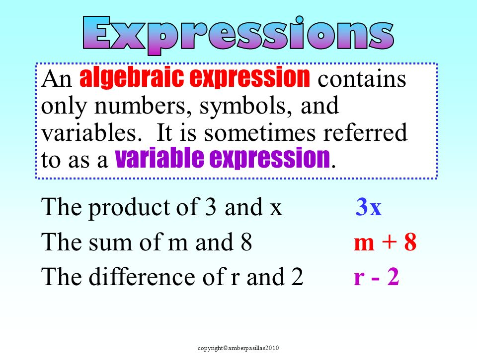copyright©amberpasillas2010 An algebraic expression contains only numbers, symbols, and variables. It is sometimes referred to as a variable expressio