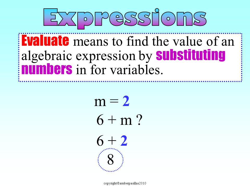 copyright©amberpasillas2010 Evaluate means to find the value of an algebraic expression by substituting numbers in for variables.