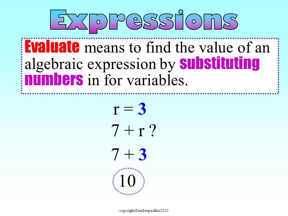 copyright©amberpasillas2010 Evaluate means to find the value of an algebraic expression by substituting numbers in for variables. r = 3 7 + r ? 7 + 3