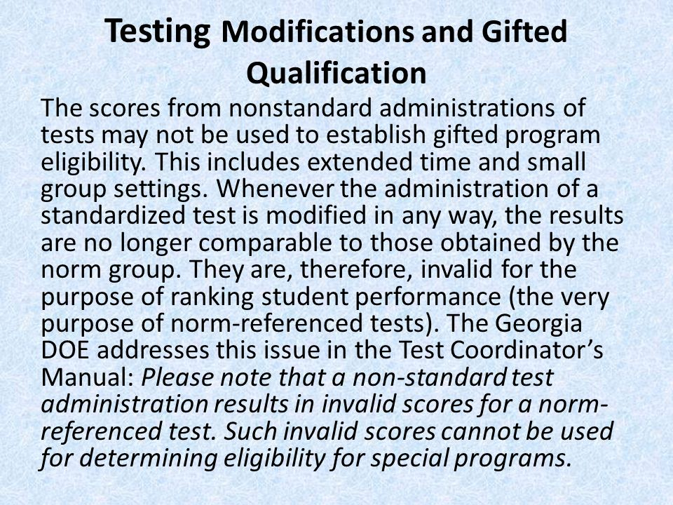Testing Modifications and Gifted Qualification The scores from nonstandard administrations of tests may not be used to establish gifted program eligib