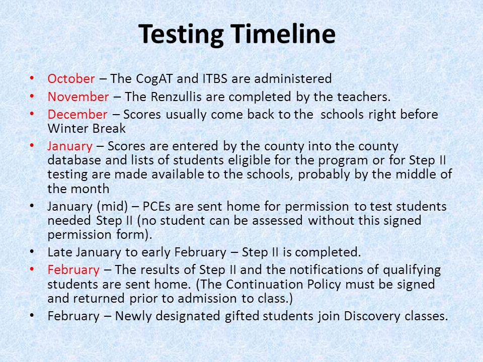 Testing Timeline October – The CogAT and ITBS are administered November – The Renzullis are completed by the teachers. December – Scores usually come