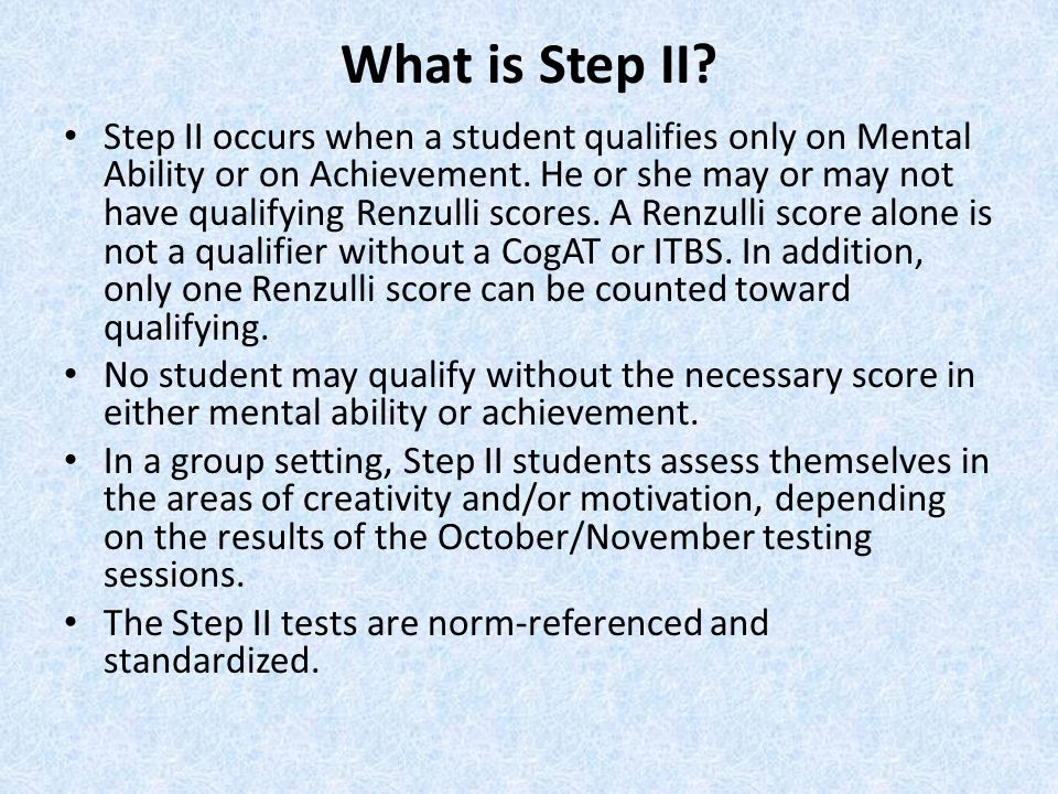 What is Step II? Step II occurs when a student qualifies only on Mental Ability or on Achievement. He or she may or may not have qualifying Renzulli s