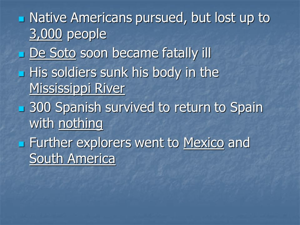 Native Americans pursued, but lost up to 3,000 people Native Americans pursued, but lost up to 3,000 people De Soto soon became fatally ill De Soto soon became fatally ill His soldiers sunk his body in the Mississippi River His soldiers sunk his body in the Mississippi River 300 Spanish survived to return to Spain with nothing 300 Spanish survived to return to Spain with nothing Further explorers went to Mexico and South America Further explorers went to Mexico and South America