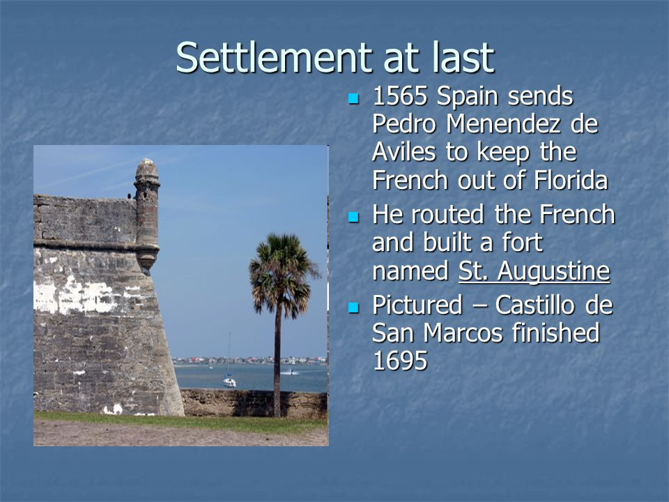 Settlement at last 1565 Spain sends Pedro Menendez de Aviles to keep the French out of Florida 1565 Spain sends Pedro Menendez de Aviles to keep the French out of Florida He routed the French and built a fort named St.