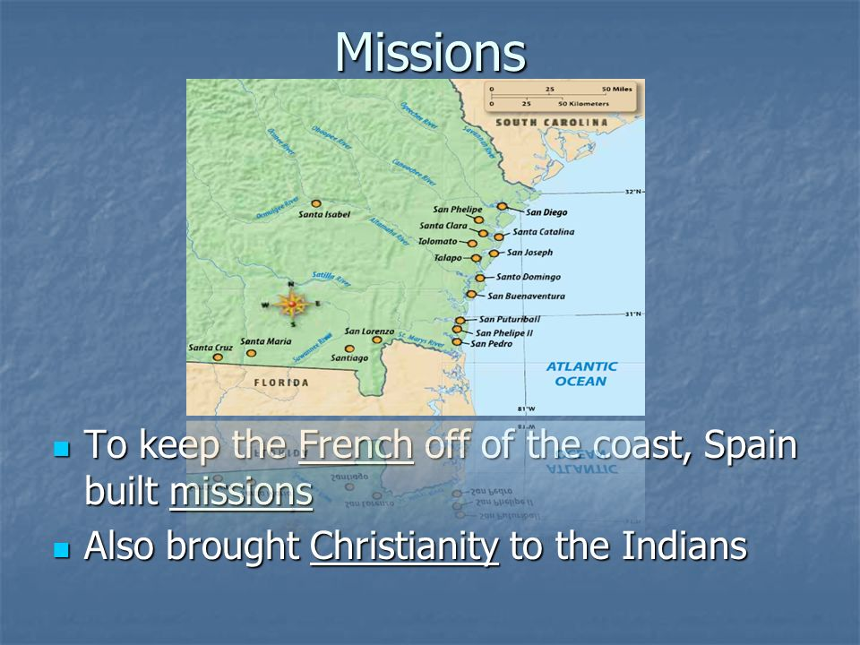 Missions To keep the French off of the coast, Spain built missions To keep the French off of the coast, Spain built missions Also brought Christianity to the Indians Also brought Christianity to the Indians