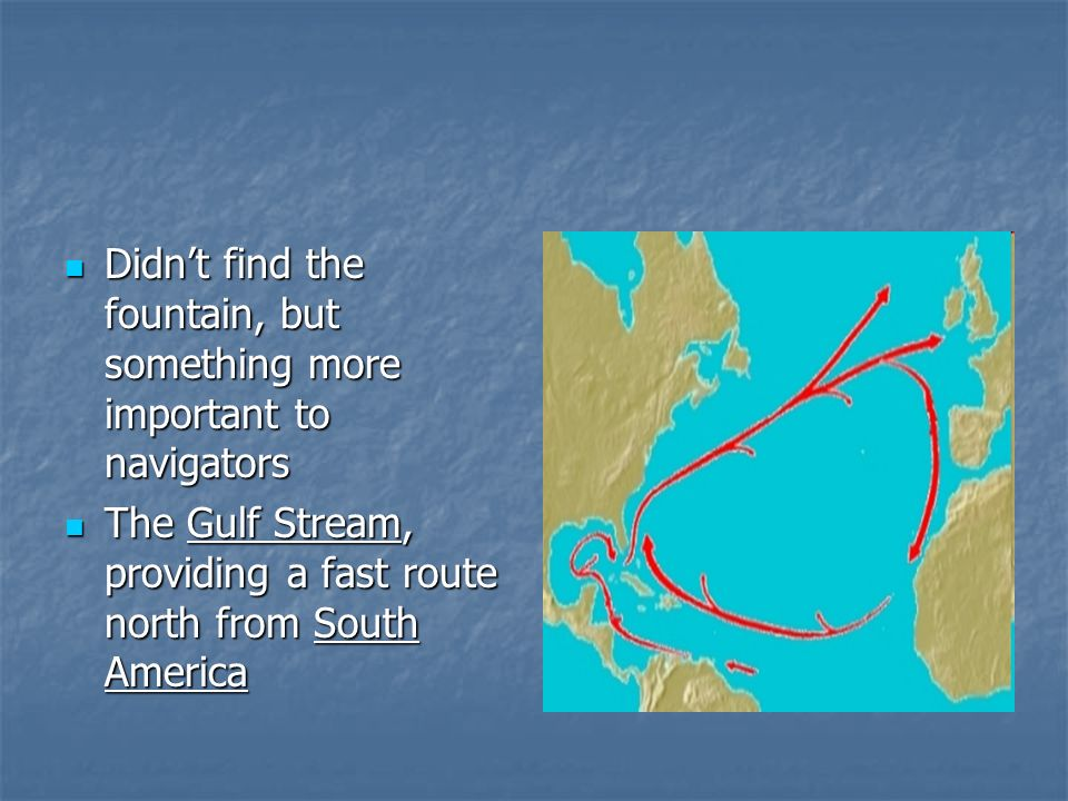 Didnt find the fountain, but something more important to navigators Didnt find the fountain, but something more important to navigators The Gulf Stream, providing a fast route north from South America The Gulf Stream, providing a fast route north from South America