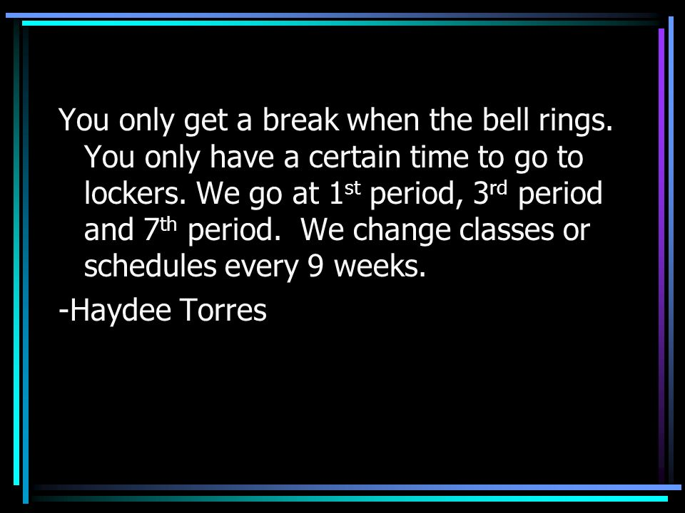 You only get a break when the bell rings. You only have a certain time to go to lockers. We go at 1 st period, 3 rd period and 7 th period. We change