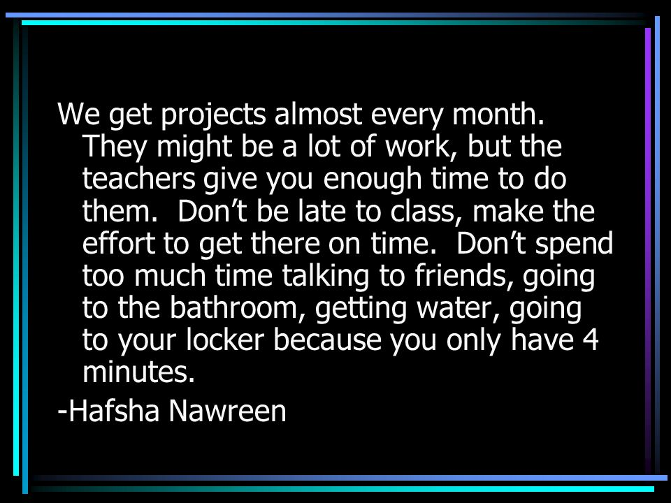 We get projects almost every month. They might be a lot of work, but the teachers give you enough time to do them. Dont be late to class, make the eff